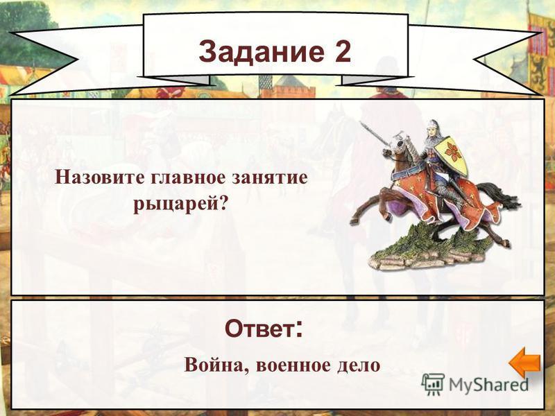 Задание 2 Назовите главное занятие рыцарей? Ответ : Война, военное дело