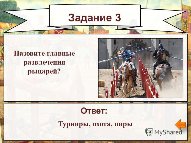 Задание 3 Ответ: Турниры, охота, пиры Назовите главные развлечения рыцарей?