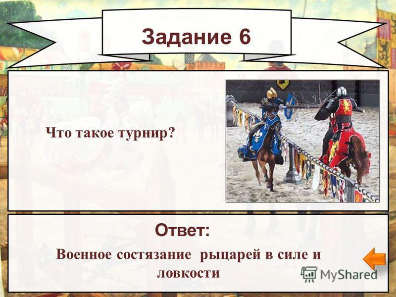 Задание 6 Ответ: Военное состязание рыцарей в силе и ловкости Что такое турнир?