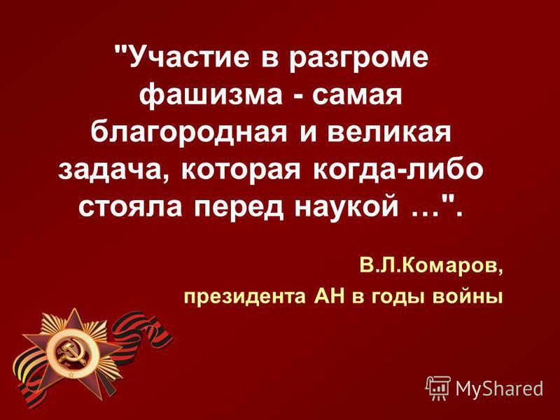 Участие в разгроме фашизма - самая благородная и великая задача, которая когда-либо стояла перед наукой …. В.Л.Комаров, президента АН в годы войны