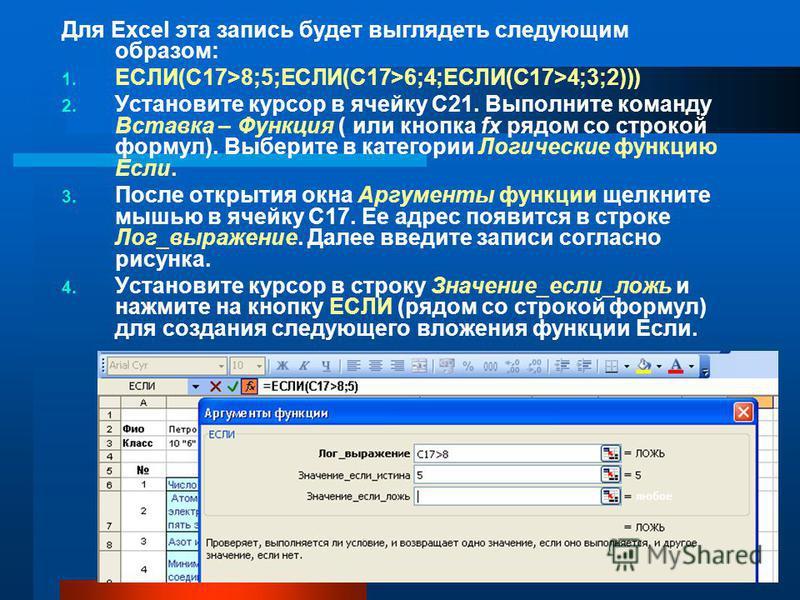 Для Excel эта запись будет выглядеть следующим образом: 1. ЕСЛИ(C17>8;5;ЕСЛИ(C17>6;4;ЕСЛИ(C17>4;3;2))) 2. Установите курсор в ячейку С21. Выполните команду Вставка – Функция ( или кнопка fx рядом со строкой формул). Выберите в категории Логические фу