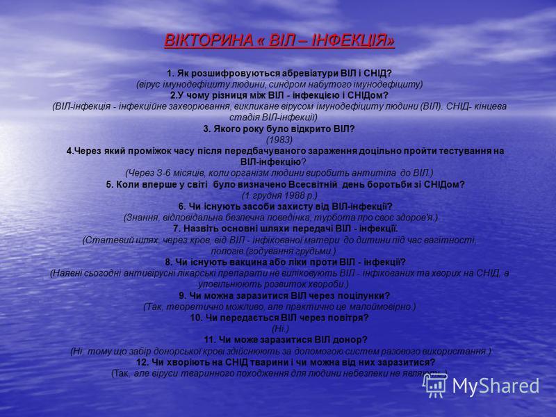 ВІКТОРИНА « ВІЛ – ІНФЕКЦІЯ» 1. Як розшифровуються абревіатури ВІЛ і СНІД? (вірус імунодефіциту людини, синдром набутого імунодефіциту) 2.У чому різниця між ВІЛ - інфекцією і СНІДом? (ВІЛ-інфекція - інфекційне захворювання, викликане вірусом імунодефі