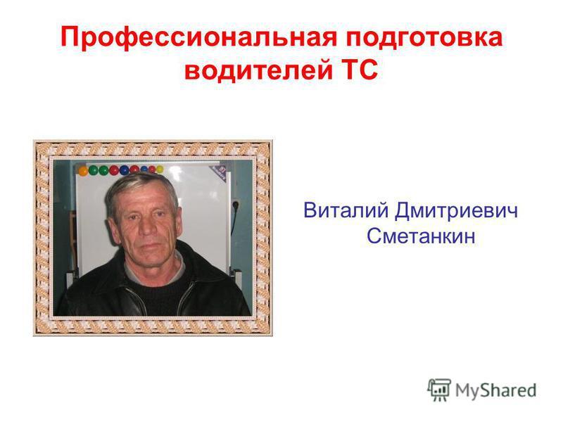 Профессиональная подготовка водителей ТС Виталий Дмитриевич Сметанкин
