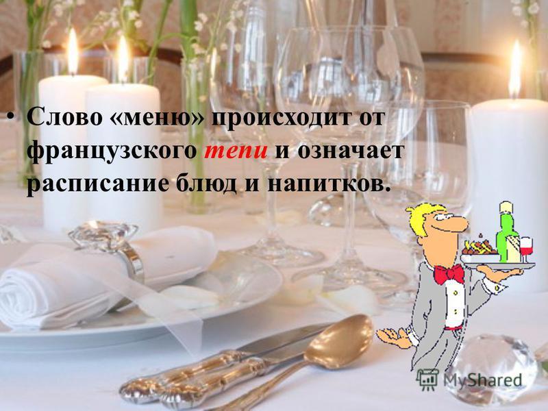 Слово «меню» происходит от французского теnи и означает расписание блюд и напитков.