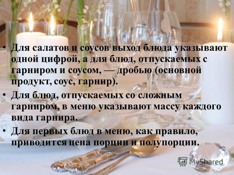 Для салатов и соусов выход блюда указывают одной цифрой, а для блюд, отпускаемых с гарниром и соусом, дробью (основной продукт, соус, гарнир). Для блюд, отпускаемых со сложным гарниром, в меню указывают массу каждого вида гарнира. Для первых блюд в м