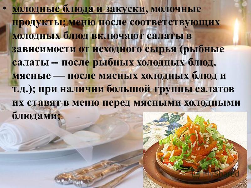 холодные блюда и закуски, молочные продукты; меню после соответствующих холодных блюд включают салаты в зависимости от исходного сырья (рыбные салаты -- после рыбных холодных блюд, мясные после мясных холодных блюд и т.д.); при наличии большой группы