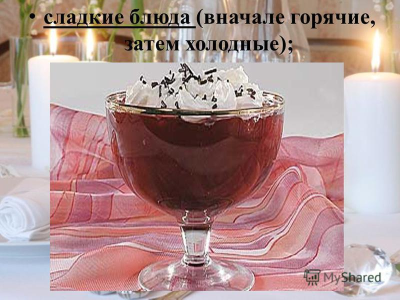 сладкие блюда (вначале горячие, затем холодные);