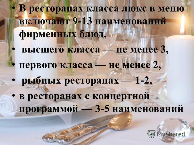 В ресторанах класса люкс в меню включают 9-13 наименований фирменных блюд, высшего класса не менее 3, первого класса не менее 2, рыбных ресторанах 1-2, в ресторанах с концертной программой 3-5 наименований