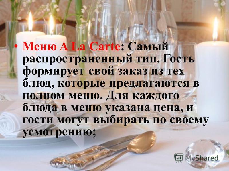 Меню A La Carte: Самый распространенный тип. Гость формирует свой заказ из тех блюд, которые предлагаются в полном меню. Для каждого блюда в меню указана цена, и гости могут выбирать по своему усмотрению;