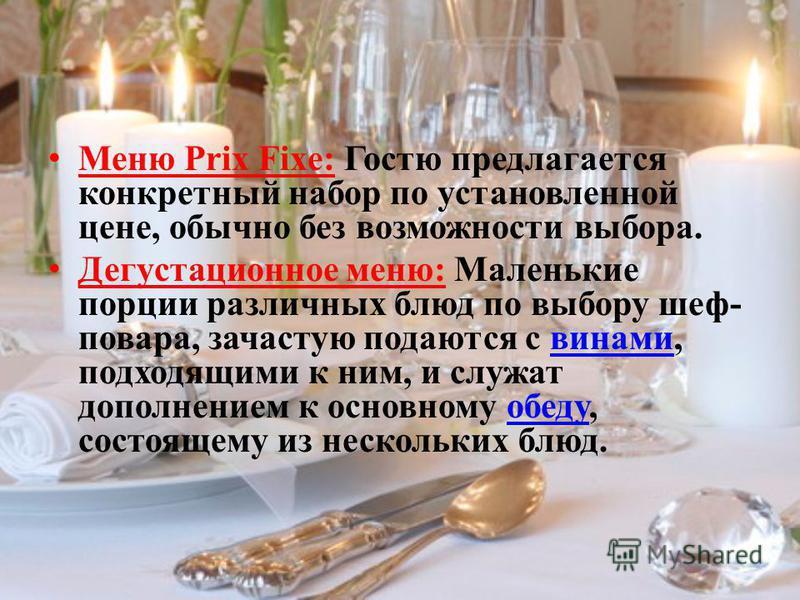 Меню Prix Fixe: Гостю предлагается конкретный набор по установленной цене, обычно без возможности выбора. Дегустационное меню: Маленькие порции различных блюд по выбору шеф- повара, зачастую подаются с винами, подходящими к ним, и служат дополнением