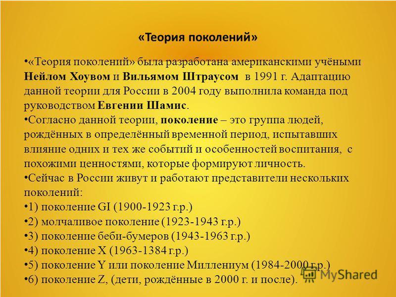 «Теория поколений» «Теория поколений» была разработана американскими учёными Нейлом Хоувом и Вильямом Штраусом в 1991 г. Адаптацию данной теории для России в 2004 году выполнила команда под руководством Евгении Шамис. Согласно данной теории, поколени