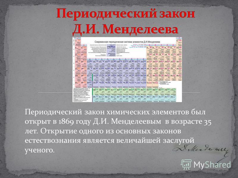Периодический закон химических элементов был открыт в 1869 году Д.И. Менделеевым в возрасте 35 лет. Открытие одного из основных законов естествознания является величайшей заслугой ученого.