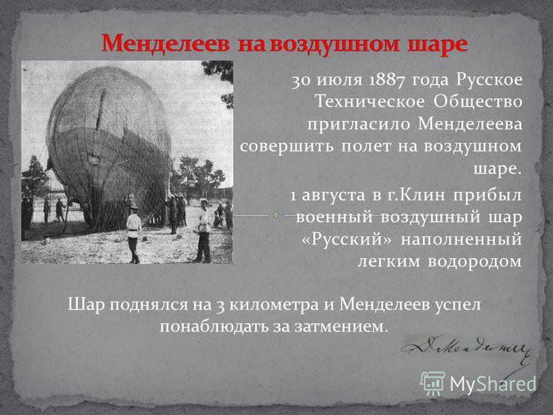 30 июля 1887 года Русское Техническое Общество пригласило Менделеева совершить полет на воздушном шаре. 1 августа в г.Клин прибыл военный воздушный шар «Русский» наполненный легким водородом Шар поднялся на 3 километра и Менделеев успел понаблюдать з