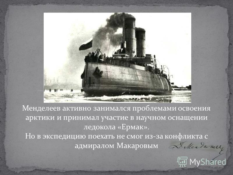 Менделеев активно занимался проблемами освоения арктики и принимал участие в научном оснащении ледокола «Ермак». Но в экспедицию поехать не смог из-за конфликта с адмиралом Макаровым