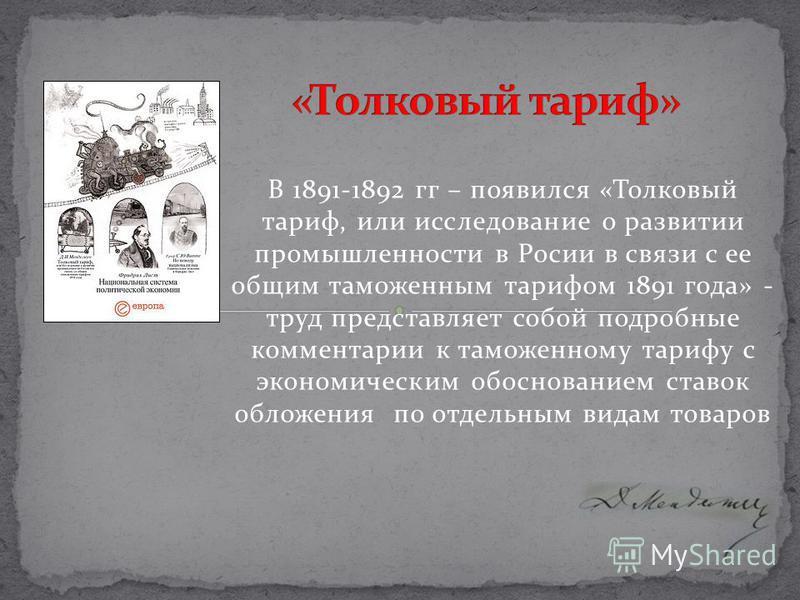 В 1891-1892 гг – появился «Толковый тариф, или исследование о развитии промышленности в Росии в связи с ее общим таможенным тарифом 1891 года» - труд представляет собой подробные комментарии к таможенному тарифу с экономическим обоснованием ставок об