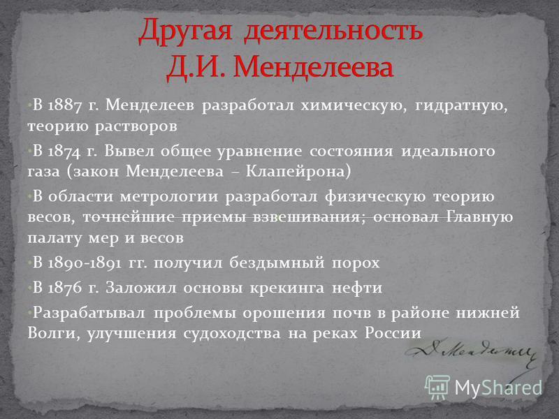 В 1887 г. Менделеев разработал химическую, гидратную, теорию растворов В 1874 г. Вывел общее уравнение состояния идеального газа (закон Менделеева – Клапейрона) В области метрологии разработал физическую теорию весов, точнейшие приемы взвешивания; ос