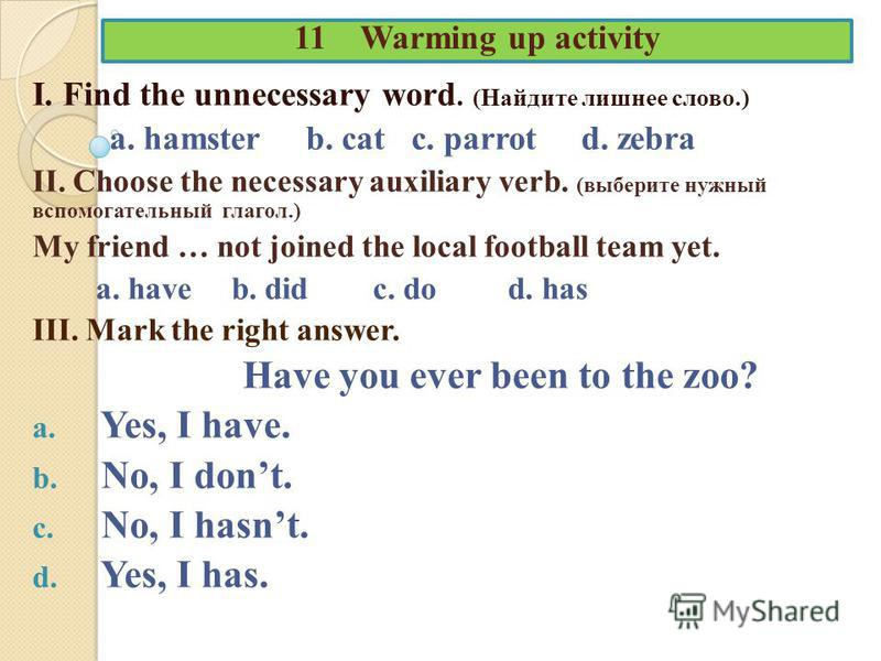11 Warming up activity I. Find the unnecessary word. (Найдите лишнее слово.) a. hamster b. cat c. parrot d. zebra II. Choose the necessary auxiliary verb. (выберите нужный вспомогательный глагол.) My friend … not joined the local football team yet. a