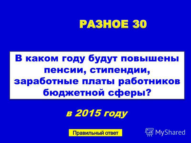 В каком году будут повышены пенсии, стипендии, заработные платы работников бюджетной сферы? в 2015 году