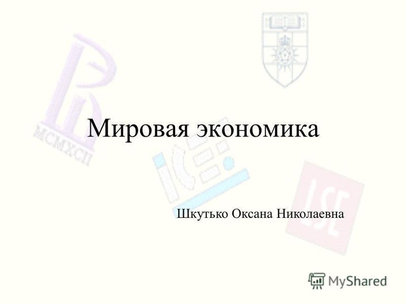 Шкутько Оксана Николаевна Мировая экономика