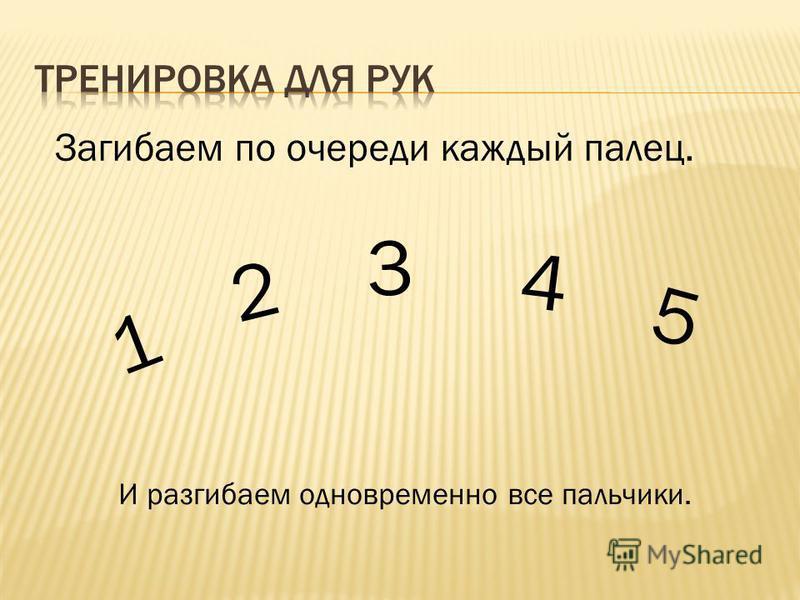 Загибаем по очереди каждый палец. 1 2 3 4 5 И разгибаем одновременно все пальчики.