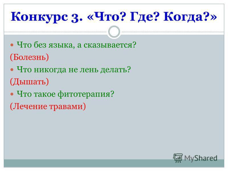 Конкурс 3. «Что? Где? Когда?» Что без языка, а сказывается? (Болезнь) Что никогда не лень делать? (Дышать) Что такое фитотерапия? (Лечение травами)