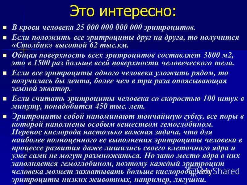 Это интересно: В крови человека 25 000 000 000 000 эритроцитов. Если положить все эритроциты друг на друга, то получится «Столбик» высотой 62 тыс.км. Общая поверхность всех эритроцитов составляет 3800 м 2, это в 1500 раз больше всей поверхности челов