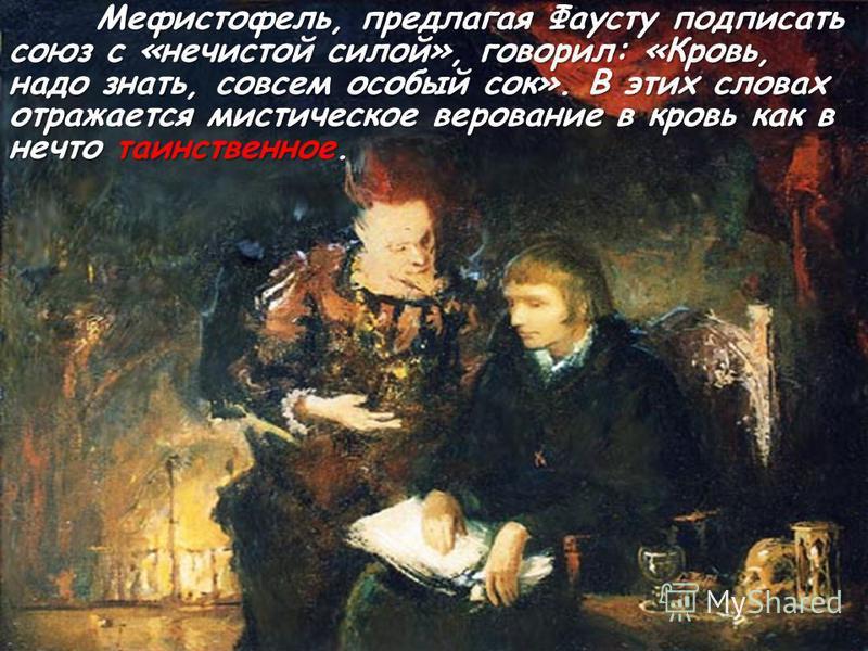 Мефистофель, предлагая Фаусту подписать союз с «нечистой силой», говорил: «Кровь, надо знать, совсем особый сок». В этих словах отражается мистическое верование в кровь как в нечто таинственное Мефистофель, предлагая Фаусту подписать союз с «нечистой