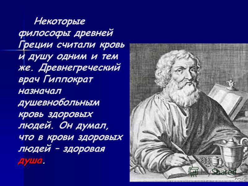 душа. Некоторые философы древней Греции считали кровь и душу одним и тем же. Древнегреческий врач Гиппократ назначал душевнобольным кровь здоровых людей. Он думал, что в крови здоровых людей – здоровая душа.