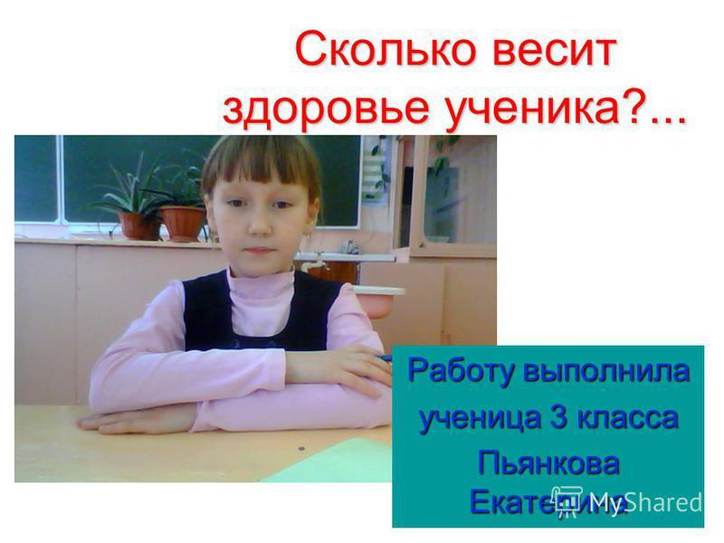 Сколько весит здоровье ученика?... Работу выполнила ученица 3 класса Пьянкова Екатерина