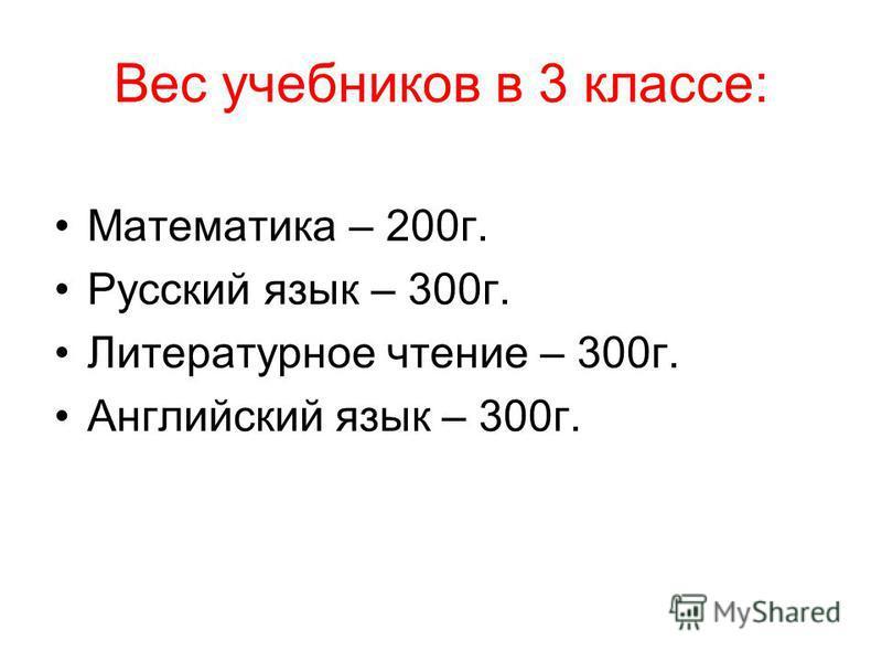 Вес учебников в 3 классе: Математика – 200 г. Русский язык – 300 г. Литературное чтение – 300 г. Английский язык – 300 г.