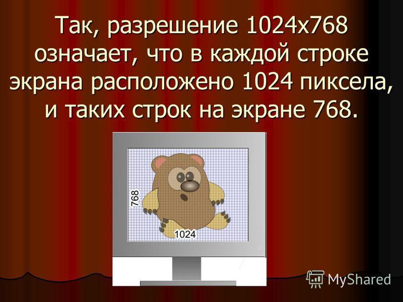 Так, разрешение 1024x768 означает, что в каждой строке экрана расположено 1024 пиксела, и таких строк на экране 768.