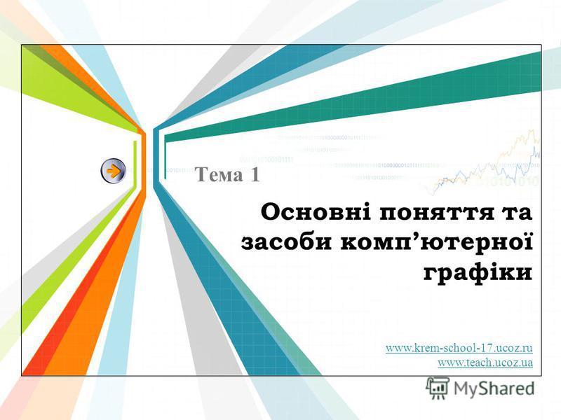 www.krem-school-17.ucoz.ru www.teach.ucoz.ua Основні поняття та засоби компютерної графіки Тема 1