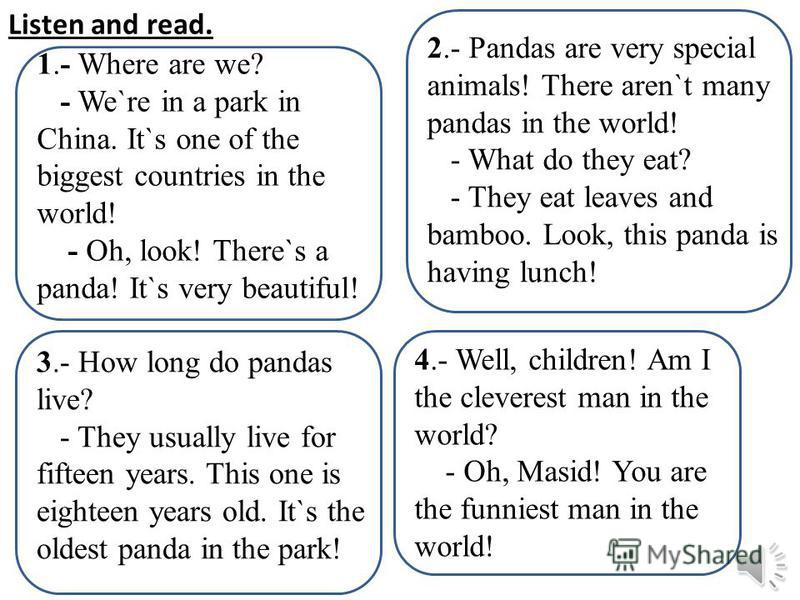 Listen and read. 1.- Where are we? - We`re in a park in China. It`s one of the biggest countries in the world! - Oh, look! There`s a panda! It`s very beautiful! 2.- Pandas are very special animals! There aren`t many pandas in the world! - What do the