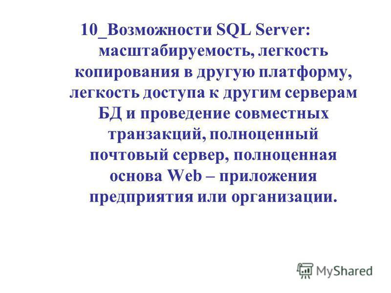 10_Возможности SQL Server: масштабируемость, легкость копирования в другую платформу, легкость доступа к другим серверам БД и проведение совместных транзакций, полноценный почтовый сервер, полноценная основа Web – приложения предприятия или организац