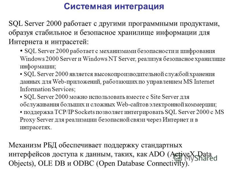 Системная интеграция SQL Server 2000 работает с другими программными продуктами, образуя стабильное и безопасное хранилище информации для Интернета и интрасетей: SQL Server 2000 работает с механизмами безопасности и шифрования Windows 2000 Server и W