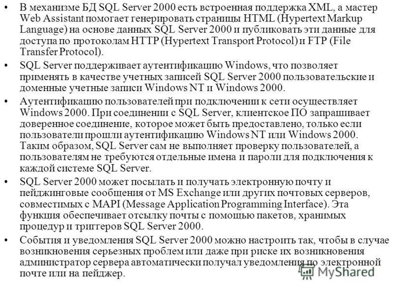 В механизме БД SQL Server 2000 есть встроенная поддержка XML, а мастер Web Assistant помогает генерировать страницы HTML (Hypertext Markup Language) на основе данных SQL Server 2000 и публиковать эти данные для доступа по протоколам HTTP (Hypertext T