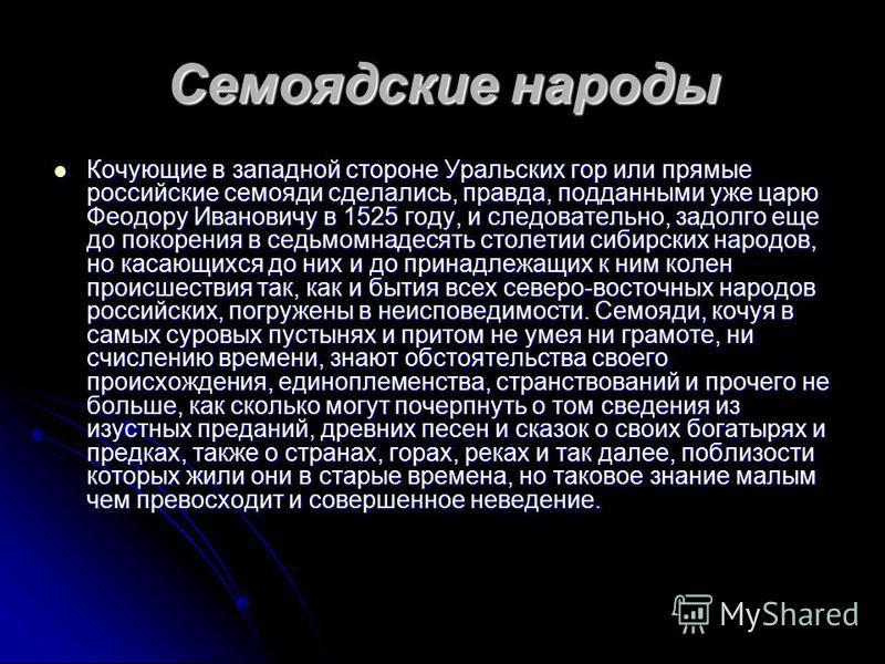 Семоядские народы Кочующие в западной стороне Уральских гор или прямые российские семояди сделались, правда, подданными уже царю Феодору Ивановичу в 1525 году, и следовательно, задолго еще до покорения в седьмомнадесять столетии сибирских народов, но