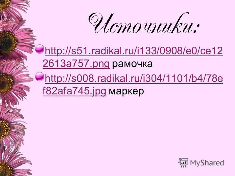 Источники: http://s51.radikal.ru/i133/0908/e0/ce12 2613a757.pnghttp://s51.radikal.ru/i133/0908/e0/ce12 2613a757. png рамочка http://s008.radikal.ru/i304/1101/b4/78e f82afa745.jpghttp://s008.radikal.ru/i304/1101/b4/78e f82afa745. jpg маркер