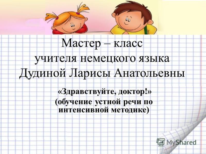 Мастер – класс учителя немецкого языка Дудиной Ларисы Анатольевны «Здравствуйте, доктор!» (обучение устной речи по интенсивной методике)