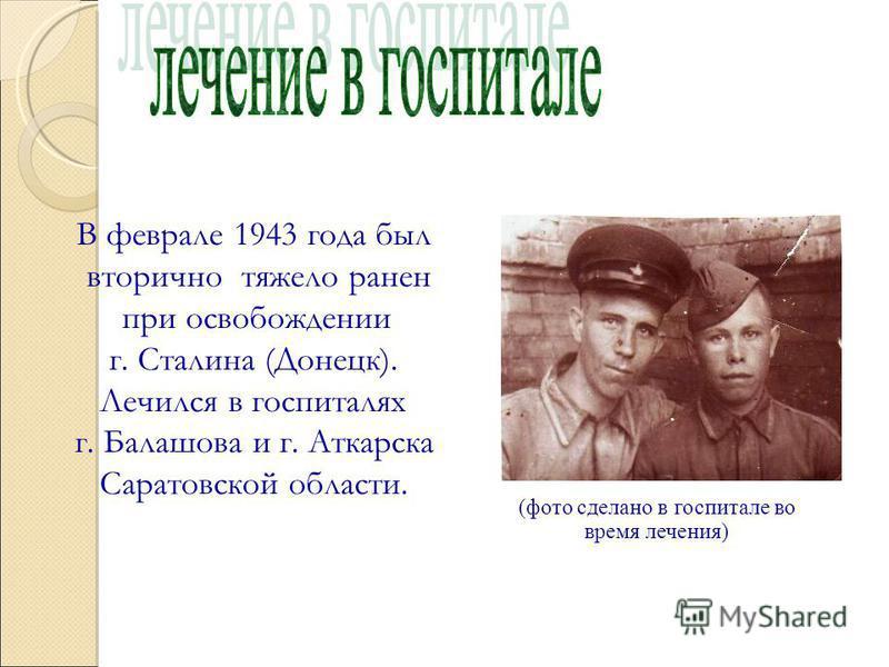 (фото сделано в госпитале во время лечения) В феврале 1943 года был вторично тяжело ранен при освобождении г. Сталина (Донецк). Лечился в госпиталях г. Балашова и г. Аткарска Саратовской области.