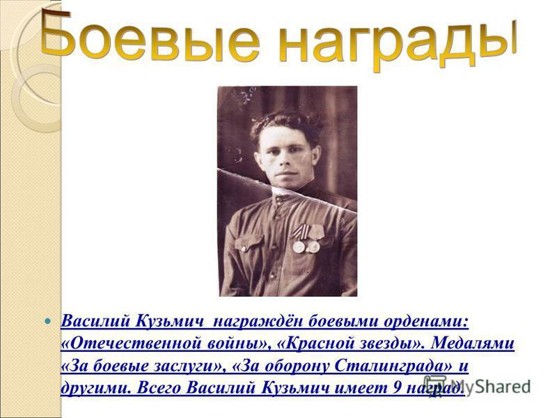 Василий Кузьмич награждён боевыми орденами: «Отечественной войны», «Красной звезды». Медалями «За боевые заслуги», «За оборону Сталинграда» и другими. Всего Василий Кузьмич имеет 9 наград.