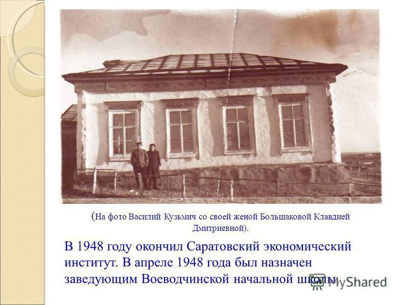 В 1948 году окончил Саратовский экономический институт. В апреле 1948 года был назначен заведующим Воеводчинской начальной школы. ( На фото Василий Кузьмич со своей женой Большаковой Клавдией Дмитриевной).