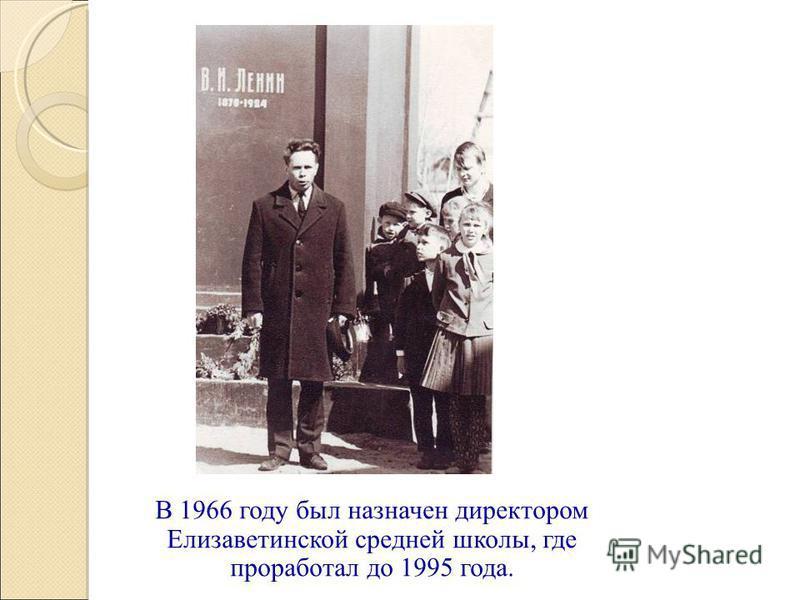 В 1966 году был назначен директором Елизаветинской средней школы, где проработал до 1995 года.