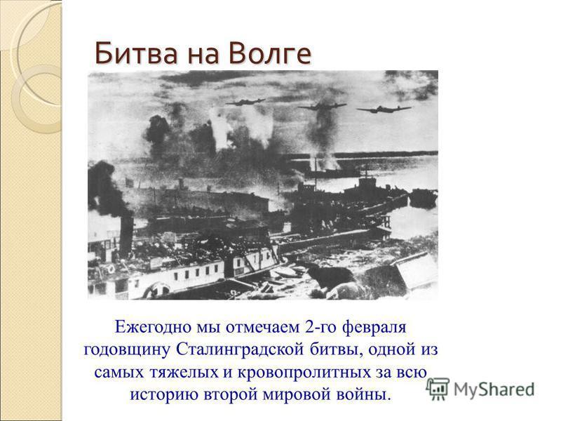 Битва на Волге Ежегодно мы отмечаем 2-го февраля годовщину Сталинградской битвы, одной из самых тяжелых и кровопролитных за всю историю второй мировой войны.