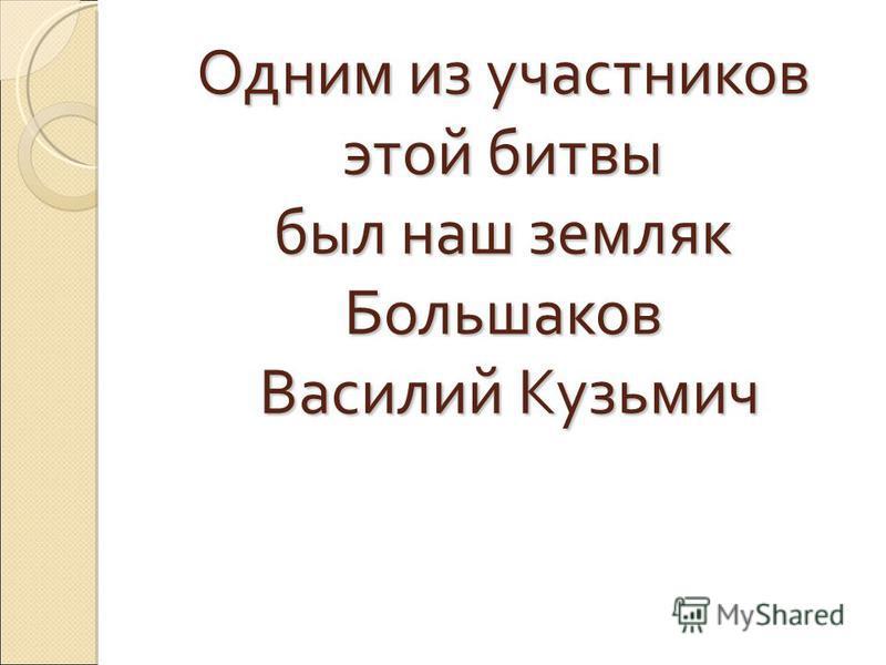 Одним из участников этой битвы был наш земляк Большаков Василий Кузьмич Василий Кузьмич