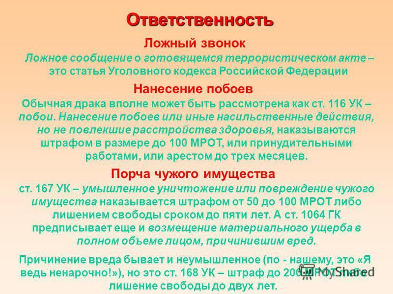 Ответственность Ложный звонок Ложное сообщение о готовящемся террористическом акте – это статья Уголовного кодекса Российской Федерации Нанесение побоев Обычная драка вполне может быть рассмотрена как ст. 116 УК – побои. Нанесение побоев или иные нас