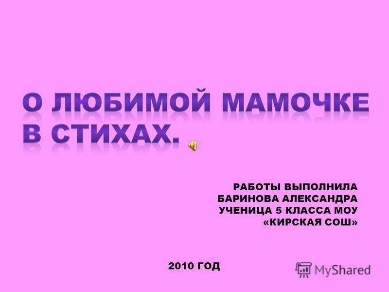 РАБОТЫ ВЫПОЛНИЛА БАРИНОВА АЛЕКСАНДРА УЧЕНИЦА 5 КЛАССА МОУ «КИРСКАЯ СОШ» 2010 ГОД