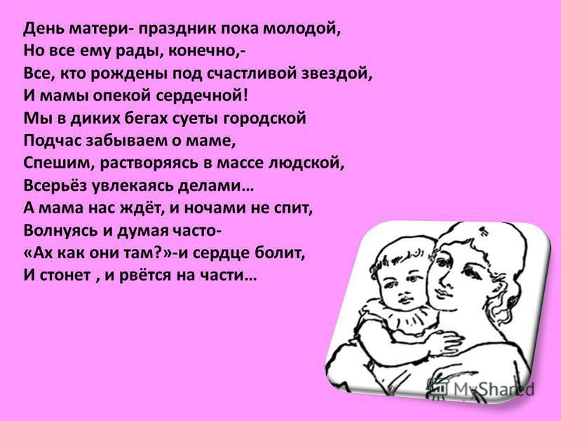 День матери- праздник пока молодой, Но все ему рады, конечно,- Все, кто рождены под счастливой звездой, И мамы опекой сердечной! Мы в диких бегах суеты городской Подчас забываем о маме, Спешим, растворяясь в массе людской, Всерьёз увлекаясь делами… А