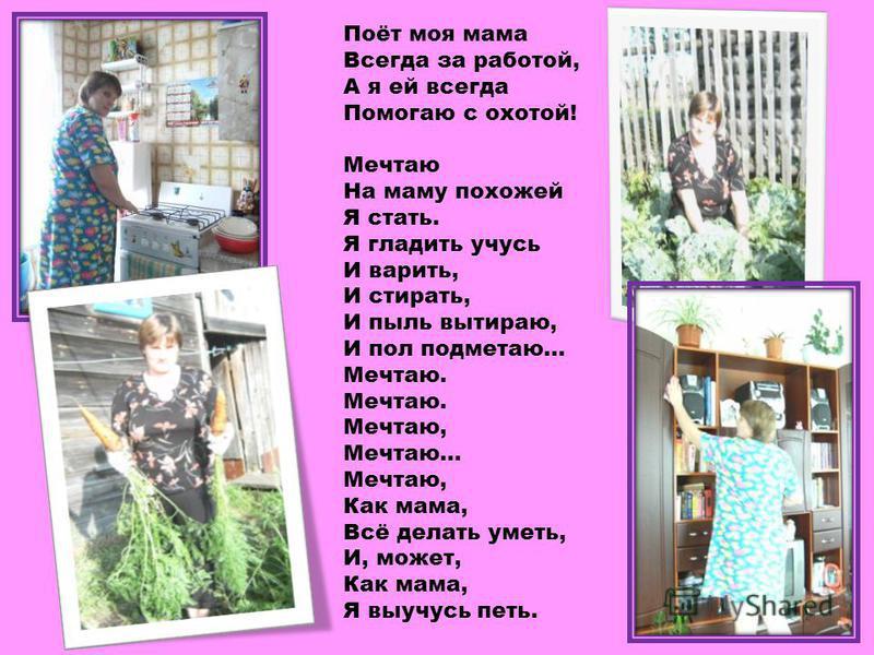 Поёт моя мама Всегда за работой, А я ей всегда Помогаю с охотой! Мечтаю На маму похожей Я стать. Я гладить учусь И варить, И стирать, И пыль вытираю, И пол подметаю... Мечтаю. Мечтаю. Мечтаю, Мечтаю... Мечтаю, Как мама, Всё делать уметь, И, может, Ка