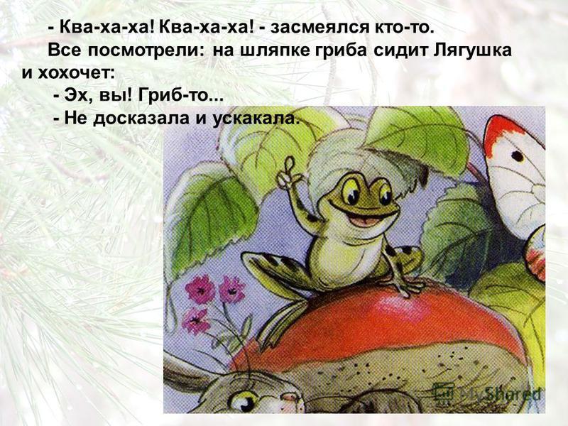 - Ква-ха-ха! Ква-ха-ха! - засмеялся кто-то. Все посмотрели: на шляпке гриба сидит Лягушка и хохочет: - Эх, вы! Гриб-то... - Не досказала и ускакала.